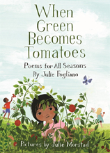 When Green Becomes Tomatoes: Poems for All Seasons by Julie Fogliano Illustrated by Julie Morstad