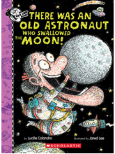 There Was an Old Astronaut Who Swallowed the Moon! Written by Lucille Colandro and Illustrated by Jared Lee